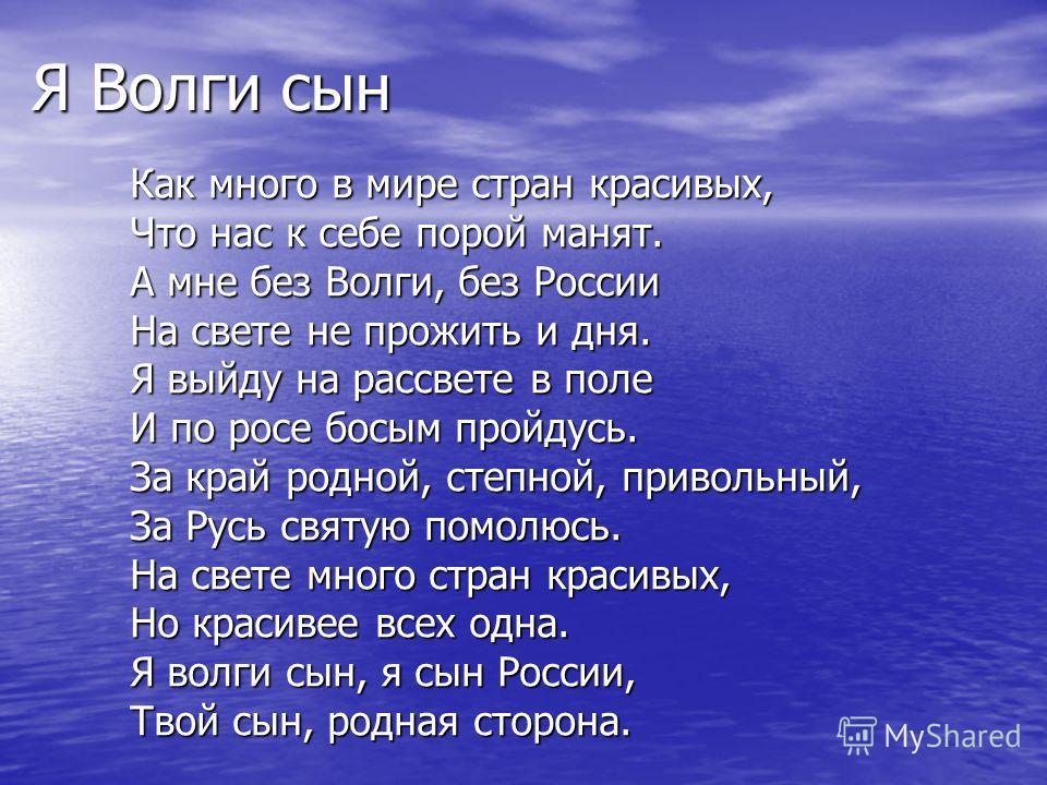 Я Волги сын Как много в мире стран красивых, Что нас к себе порой манят. А мне без Волги, без России На свете не прожить и дня. Я выйду на рассвете в поле И по росе босым пройдусь. За край родной, степной, привольный, За Русь святую помолюсь. На свет