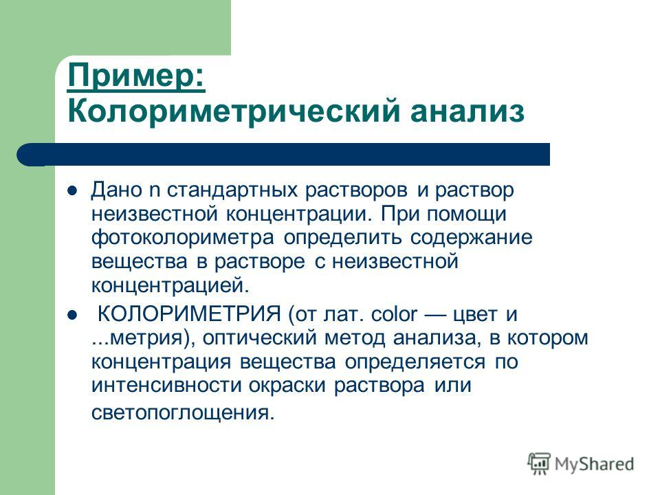 Пример: Колориметрический анализ Дано n стандартных растворов и раствор неизвестной концентрации. При помощи фотоколориметра определить содержание вещества в растворе с неизвестной концентрацией. КОЛОРИМЕТРИЯ (от лат. color цвет и...метрия), оптическ