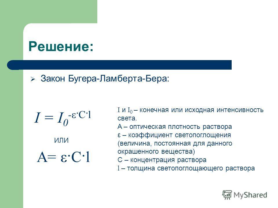 Решение: Закон Бугера-Ламберта-Бера: A= ε·C·l I и I 0 – конечная или исходная интенсивность света. A – оптическая плотность раствора ε – коэффициент светопоглощения (величина, постоянная для данного окрашенного вещества) С – концентрация раствора l –