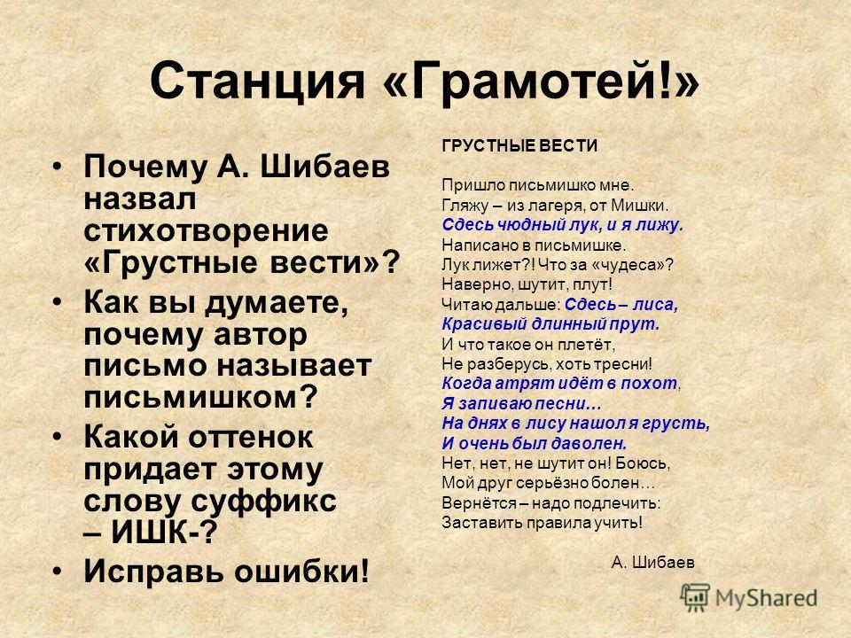 Станция «Грамотей!» Почему А. Шибаев назвал стихотворение «Грустные вести»? Как вы думаете, почему автор письмо называет письмишком? Какой оттенок придает этому слову суффикс – ИШК-? Исправь ошибки! ГРУСТНЫЕ ВЕСТИ Пришло письмишко мне. Гляжу – из лаг