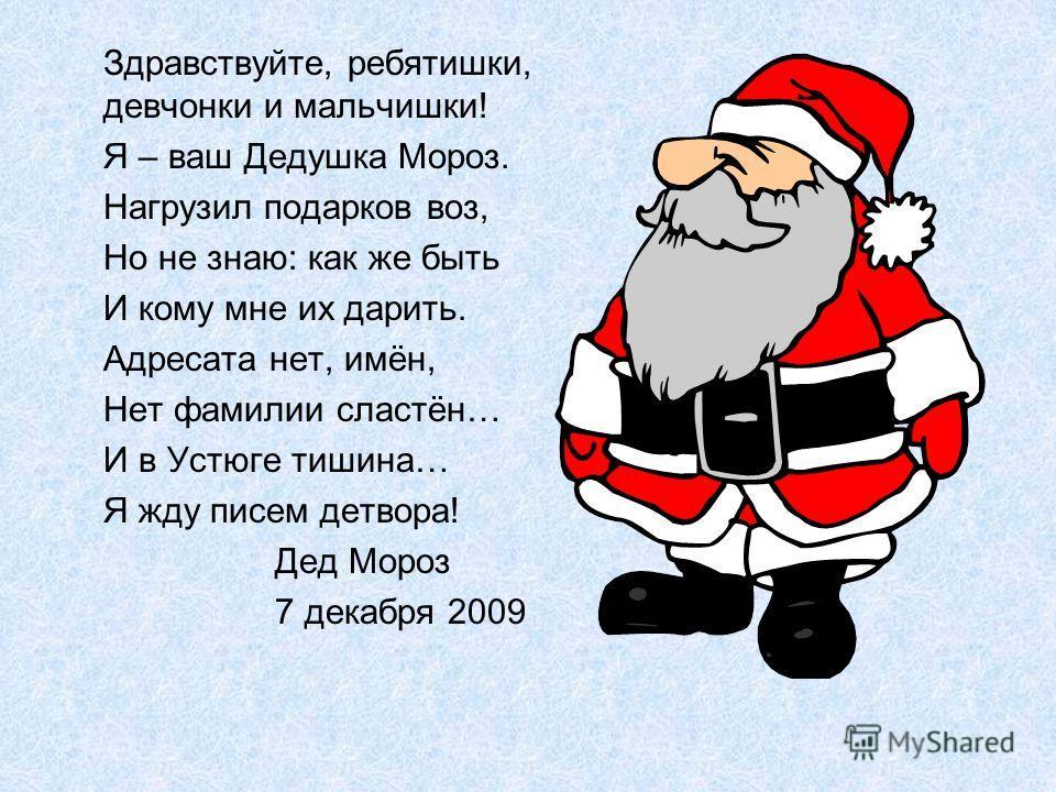 Здравствуйте, ребятишки, девчонки и мальчишки! Я – ваш Дедушка Мороз. Нагрузил подарков воз, Но не знаю: как же быть И кому мне их дарить. Адресата нет, имён, Нет фамилии сластён… И в Устюге тишина… Я жду писем детвора! Дед Мороз 7 декабря 2009