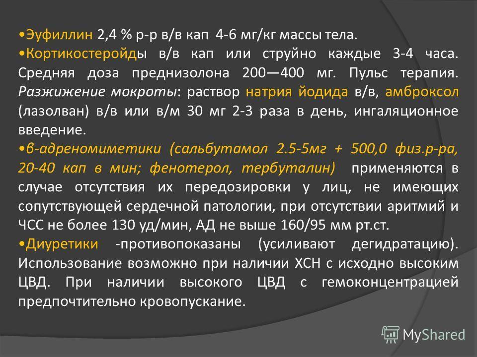 Эуфиллин 2,4 % р-р в/в кап 4-6 мг/кг массы тела. Кортикостеройды в/в кап или струйно каждые 3-4 часа. Средняя доза преднизолона 200400 мг. Пульс терапия. Разжижение мокроты: раствор натрия йодида в/в, амброксол (лазолван) в/в или в/м 30 мг 2-3 раза в