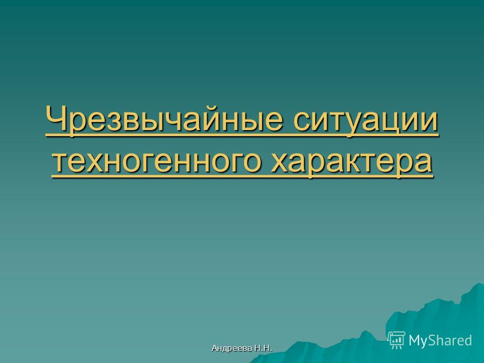 Андреева Н.Н. Чрезвычайные ситуации техногенного характера Чрезвычайные ситуации техногенного характера