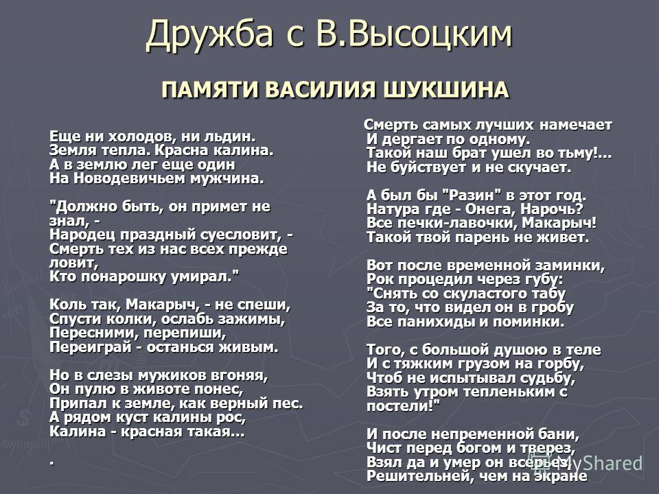 Дружба с В.Высоцким ПАМЯТИ ВАСИЛИЯ ШУКШИНА Еще ни холодов, ни льдин. Земля тепла. Красна калина. А в землю лег еще один На Новодевичьем мужчина.