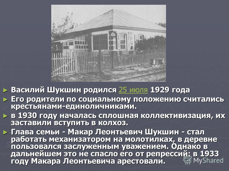 Василий Шукшин родился 1929 года Василий Шукшин родился 25 июля 1929 года25 июля Его родители по социальному положению считались крестьянами-единоличниками. Его родители по социальному положению считались крестьянами-единоличниками. в 1930 году начал