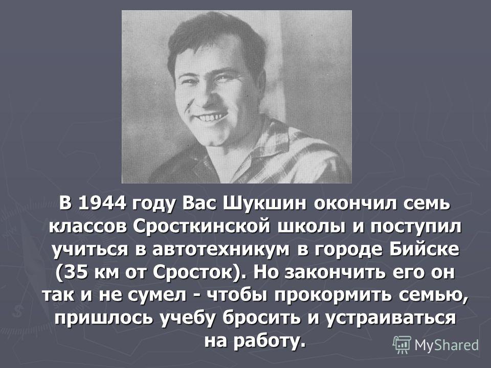В 1944 году Вас Шукшин окончил семь классов Сросткинской школы и поступил учиться в автотехникум в городе Бийске (35 км от Сросток). Но закончить его он так и не сумел - чтобы прокормить семью, пришлось учебу бросить и устраиваться на работу. В 1944