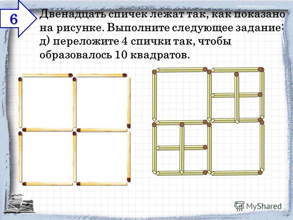 Двенадцать спичек лежат так, как показано на рисунке. Выполните следующее задание: д) переложите 4 спички так, чтобы образовалось 10 квадратов. 6