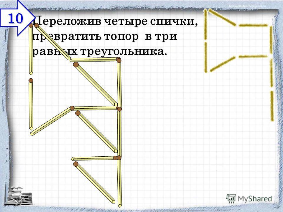Переложив четыре спички, превратить топор в три равных треугольника. 10 10