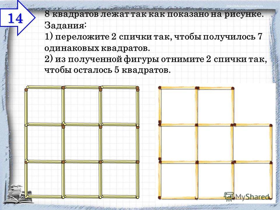 8 квадратов лежат так как показано на рисунке. Задания: 1) переложите 2 спички так, чтобы получилось 7 одинаковых квадратов. 2) из полученной фигуры отнимите 2 спички так, чтобы осталось 5 квадратов. 14 14