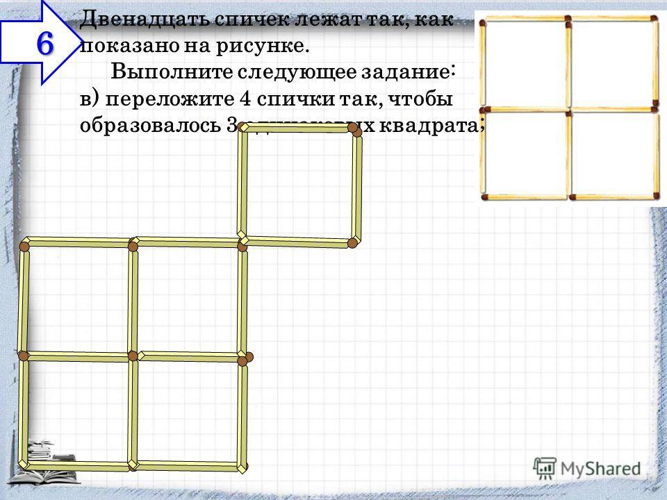 6 Двенадцать спичек лежат так, как показано на рисунке. Выполните следующее задание: в) переложите 4 спички так, чтобы образовалось 3 одинаковых квадрата;