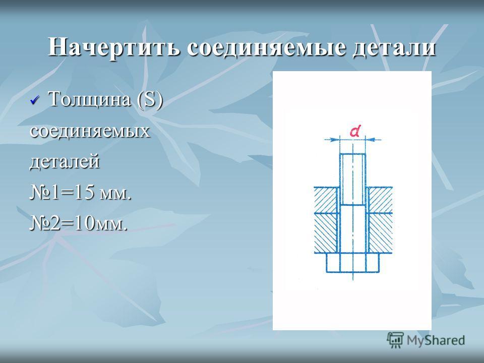 Начертить соединяемые детали Толщина (S) соединяемых деталей 1=15 мм. 2=10мм.