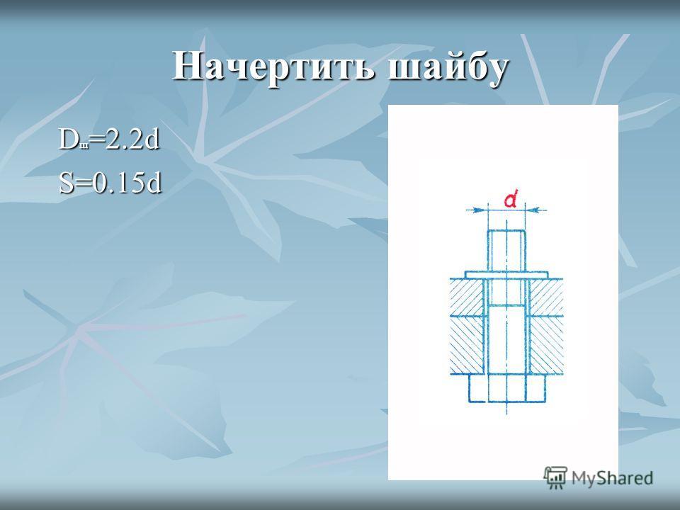 Начертить шайбу D ш =2.2d S=0.15d