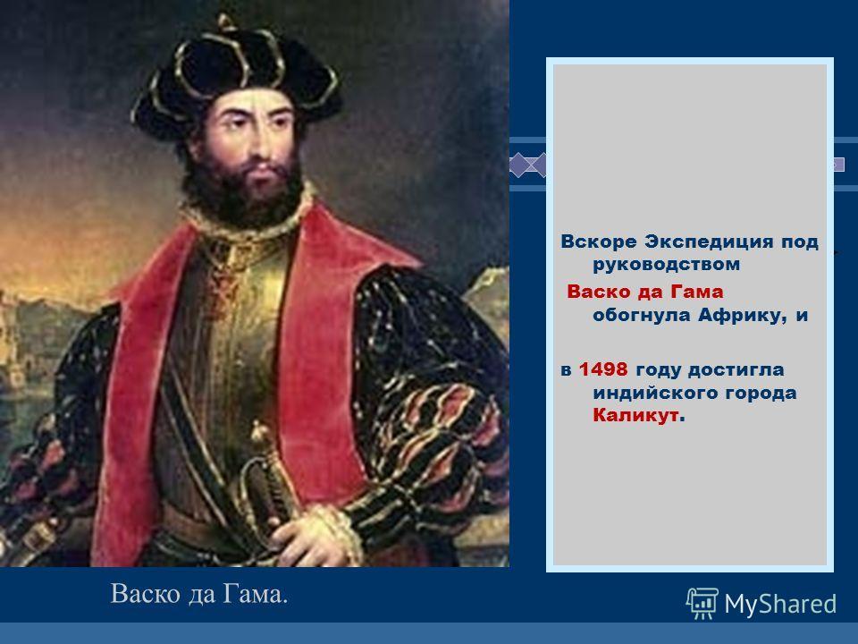 ЖДЕМ ВАС! Вскоре Экспедиция под руководством Васко да Гама обогнула Африку, и в 1498 году достигла индийского города Каликут. Васко да Гама.