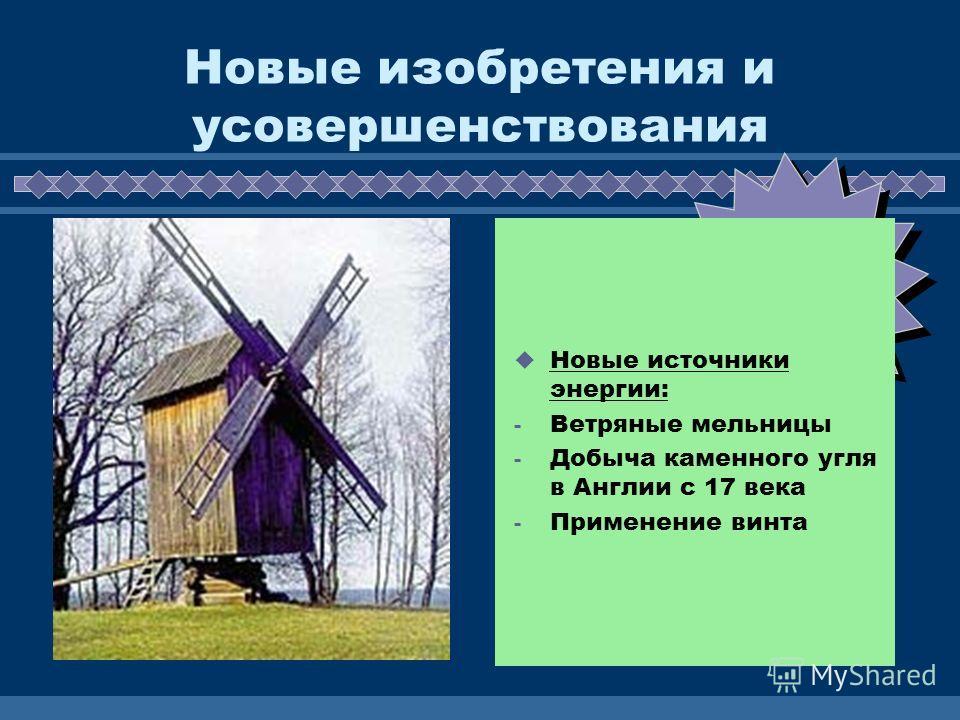 ЖДЕМ ВАС! Новые изобретения и усовершенствования Новые источники энергии: - Ветряные мельницы - Добыча каменного угля в Англии с 17 века - Применение винта