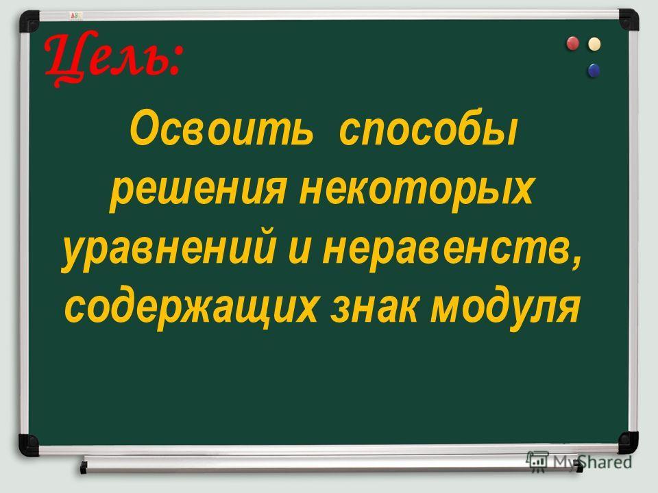 Цель: Освоить способы решения некоторых уравнений и неравенств, содержащих знак модуля