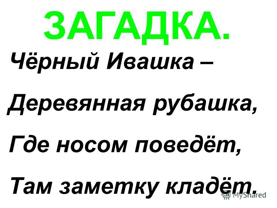ЗАГАДКА. Чёрный Ивашка – Деревянная рубашка, Где носом поведёт, Там заметку кладёт.