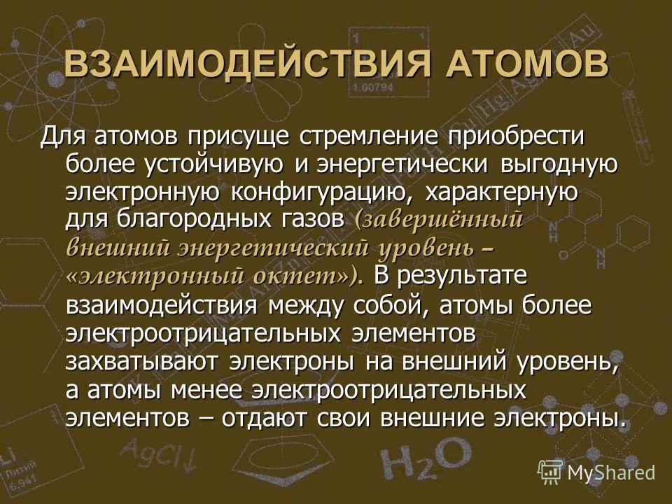 ВЗАИМОДЕЙСТВИЯ АТОМОВ Для атомов присуще стремление приобрести более устойчивую и энергетически выгодную электронную конфигурацию, характерную для благородных газов (завершённый внешний энергетический уровень – «электронный октет»). В результате взаи