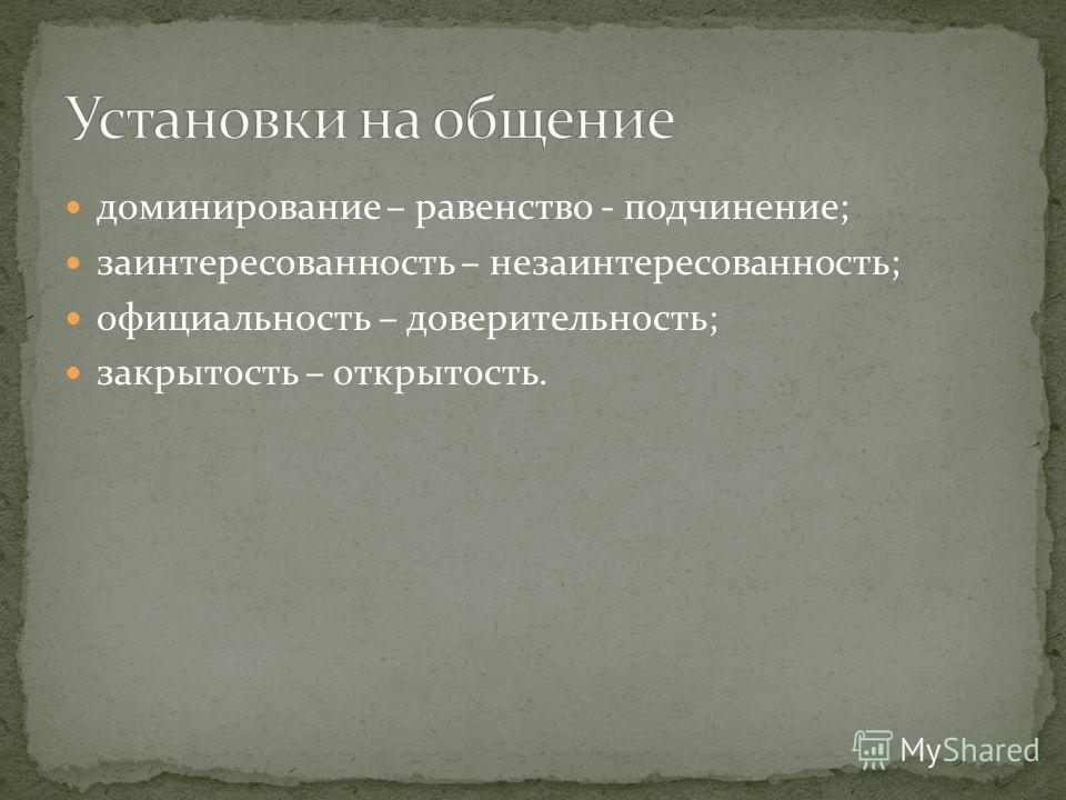 доминирование – равенство - подчинение; заинтересованность – незаинтересованность; официальность – доверительность; закрытость – открытость.
