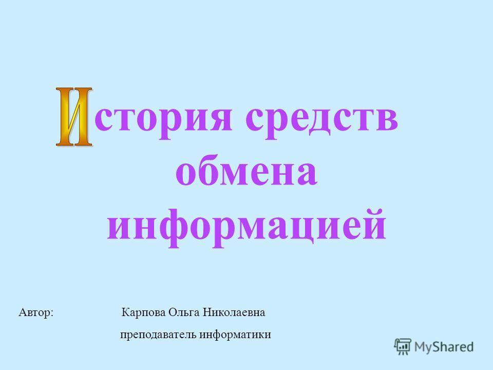 стория средств обмена информацией Автор: Карпова Ольга Николаевна преподаватель информатики