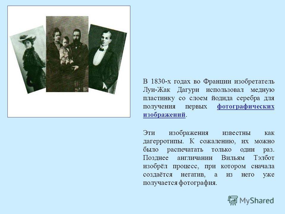 В 1830-х годах во Франции изобретатель Луи-Жак Дагури использовал медную пластинку со слоем йодида серебра для получения первых фотографических изображений. Эти изображения известны как дагерротипы. К сожалению, их можно было распечатать только один