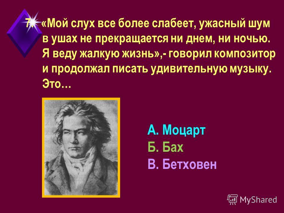 7.«Мой слух все более слабеет, ужасный шум в ушах не прекращается ни днем, ни ночью. Я веду жалкую жизнь»,- говорил композитор и продолжал писать удивительную музыку. Это… А. Моцарт Б. Бах В. Бетховен