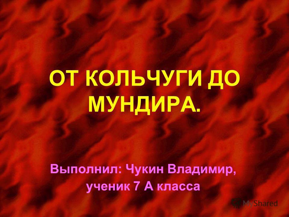 ОТ КОЛЬЧУГИ ДО МУНДИРА. Выполнил: Чукин Владимир, ученик 7 А класса