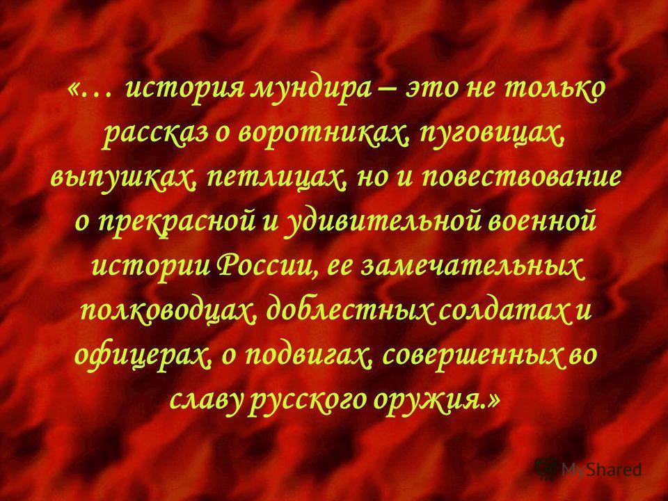 «… история мундира – это не только рассказ о воротниках, пуговицах, выпушках, петлицах, но и повествование о прекрасной и удивительной военной истории России, ее замечательных полководцах, доблестных солдатах и офицерах, о подвигах, совершенных во сл