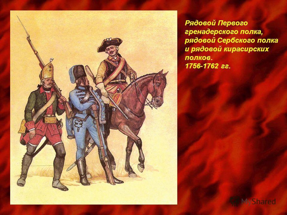 Рядовой Первого гренадерского полка, рядовой Сербского полка и рядовой кирасирских полков. 1756-1762 гг.