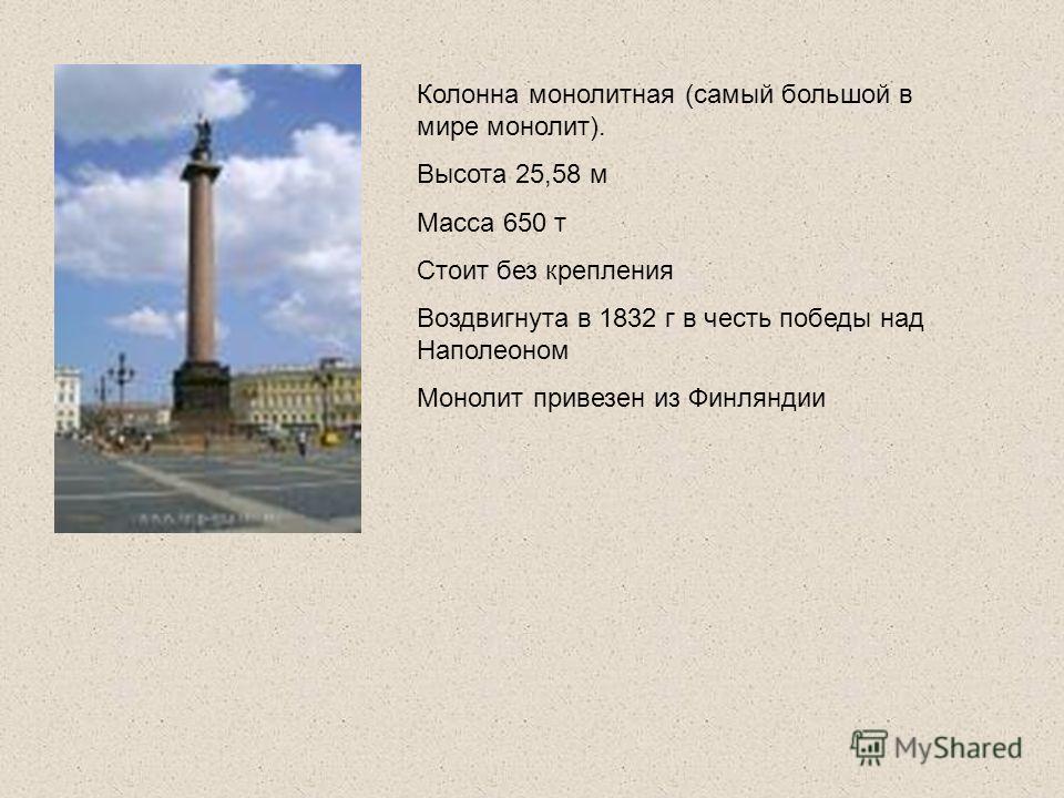 Колонна монолитная (самый большой в мире монолит). Высота 25,58 м Масса 650 т Стоит без крепления Воздвигнута в 1832 г в честь победы над Наполеоном Монолит привезен из Финляндии