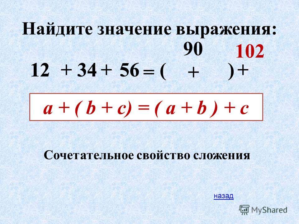 Найдите значение выражения: 345612 90 102 ++ = () + +123456 a + ( b + c) = ( a + b ) + c Сочетательное свойство сложения назад