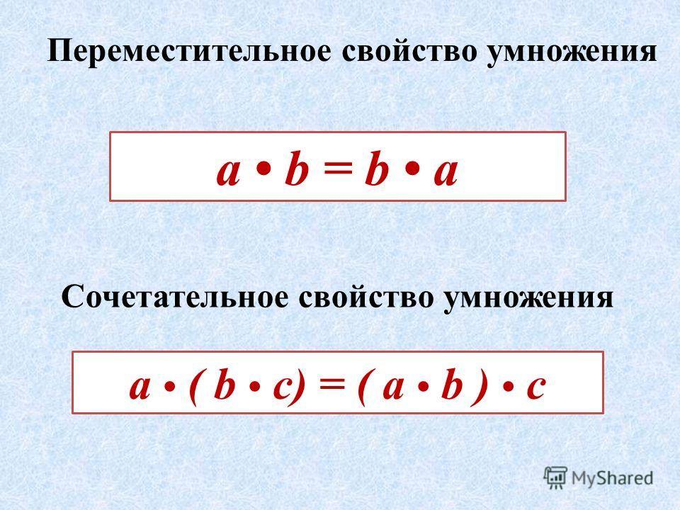 Переместительное свойство умножения Сочетательное свойство умножения а ( b c) = ( a b ) c а b = b a