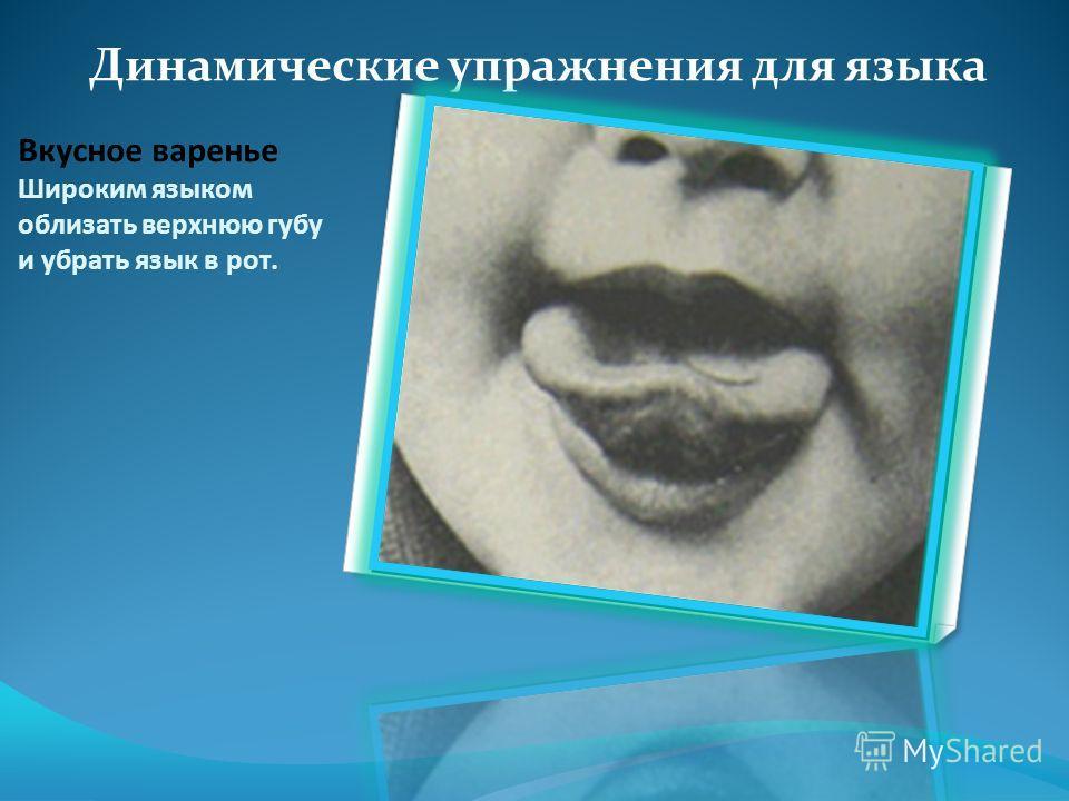 Вкусное варенье Широким языком облизать верхнюю губу и убрать язык в рот. Динамические упражнения для языка