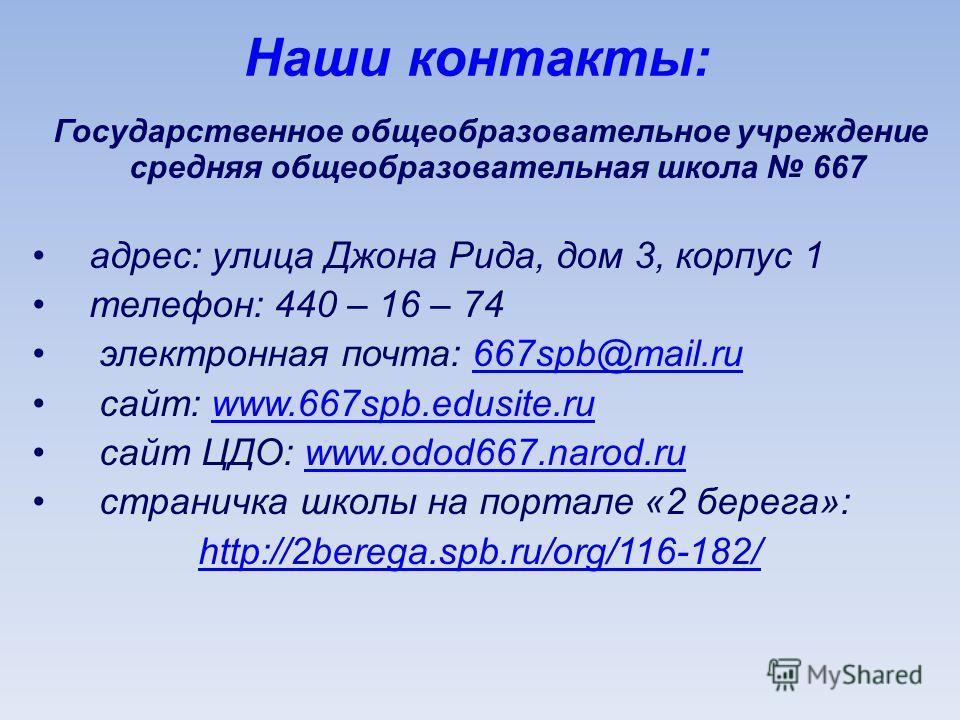 Наши контакты: Государственное общеобразовательное учреждение средняя общеобразовательная школа 667 адрес: улица Джона Рида, дом 3, корпус 1 телефон: 440 – 16 – 74 электронная почта: 667spb@mail.ru667spb@mail.ru сайт: www.667spb.edusite.ruwww.667spb.
