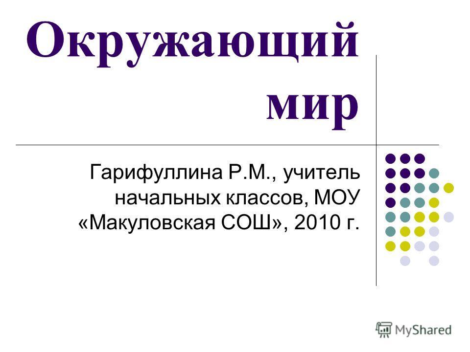 Окружающий мир Гарифуллина Р.М., учитель начальных классов, МОУ «Макуловская СОШ», 2010 г.