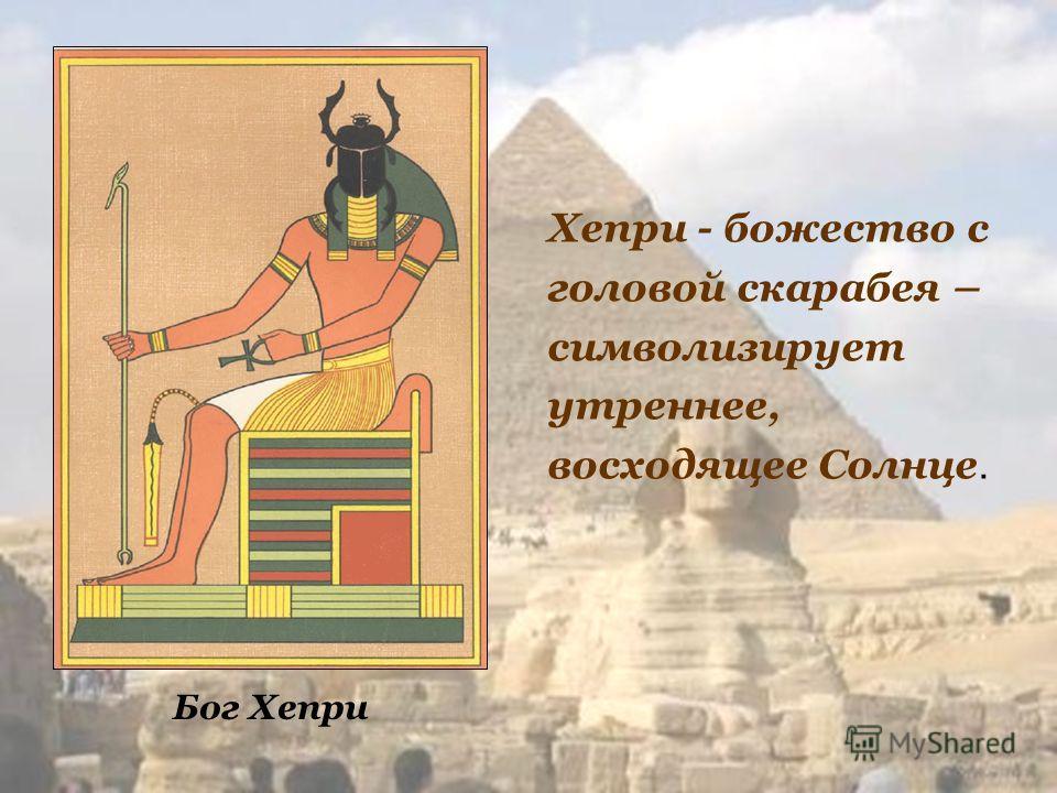 Бог Хепри Хепри - божество с головой скарабея – символизирует утреннее, восходящее Солнце.