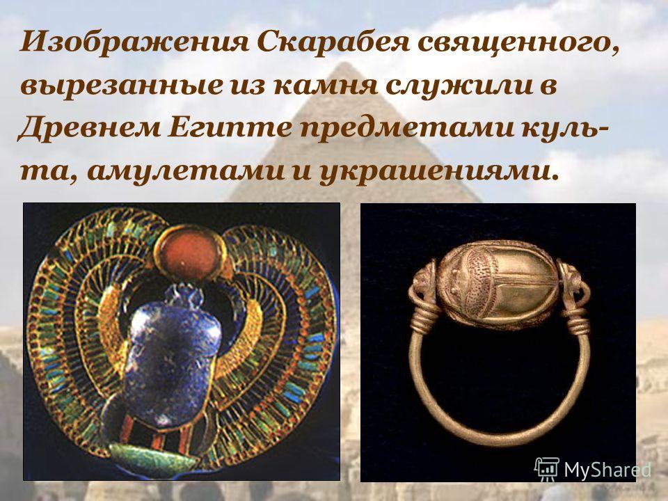 Изображения Скарабея священного, вырезанные из камня служили в Древнем Египте предметами куль- та, амулетами и украшениями.