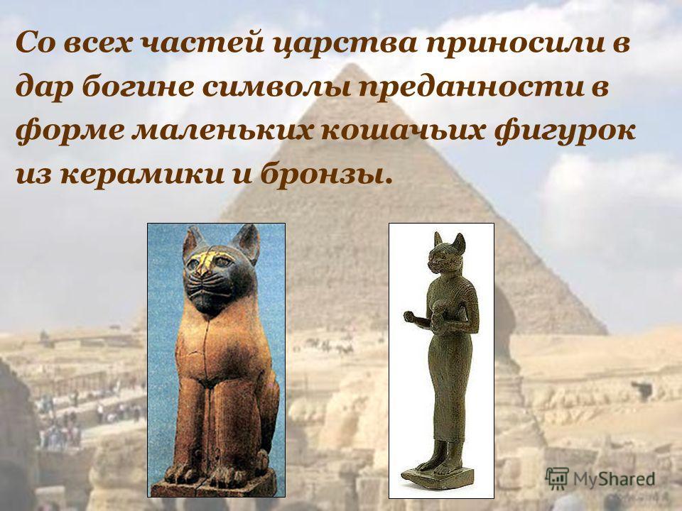 Со всех частей царства приносили в дар богине символы преданности в форме маленьких кошачьих фигурок из керамики и бронзы.