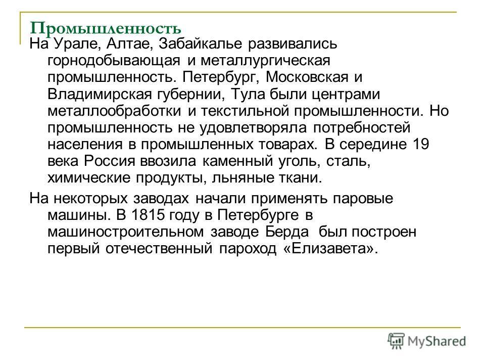 Промышленность На Урале, Алтае, Забайкалье развивались горнодобывающая и металлургическая промышленность. Петербург, Московская и Владимирская губернии, Тула были центрами металлообработки и текстильной промышленности. Но промышленность не удовлетвор