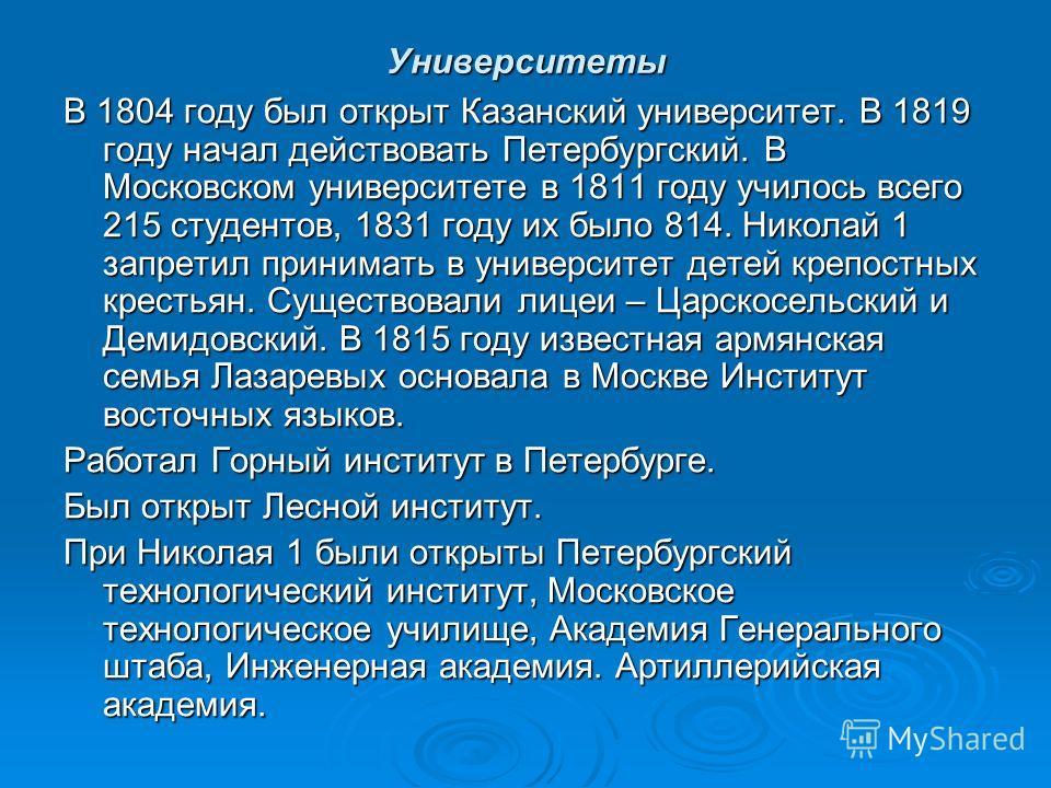 Университеты В 1804 году был открыт Казанский университет. В 1819 году начал действовать Петербургский. В Московском университете в 1811 году училось всего 215 студентов, 1831 году их было 814. Николай 1 запретил принимать в университет детей крепост