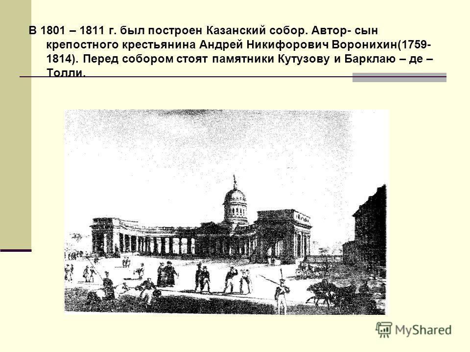 В 1801 – 1811 г. был построен Казанский собор. Автор- сын крепостного крестьянина Андрей Никифорович Воронихин(1759- 1814). Перед собором стоят памятники Кутузову и Барклаю – де – Толли.