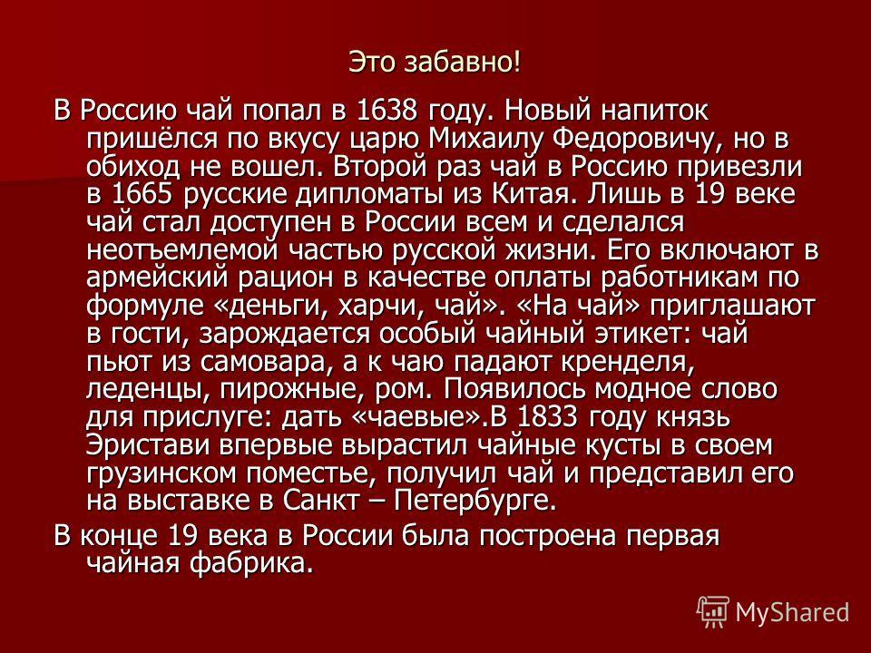 Это забавно! В Россию чай попал в 1638 году. Новый напиток пришёлся по вкусу царю Михаилу Федоровичу, но в обиход не вошел. Второй раз чай в Россию привезли в 1665 русские дипломаты из Китая. Лишь в 19 веке чай стал доступен в России всем и сделался