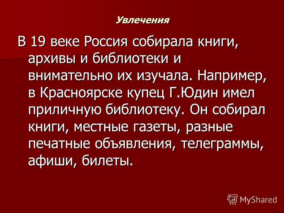 Увлечения В 19 веке Россия собирала книги, архивы и библиотеки и внимательно их изучала. Например, в Красноярске купец Г.Юдин имел приличную библиотеку. Он собирал книги, местные газеты, разные печатные объявления, телеграммы, афиши, билеты.