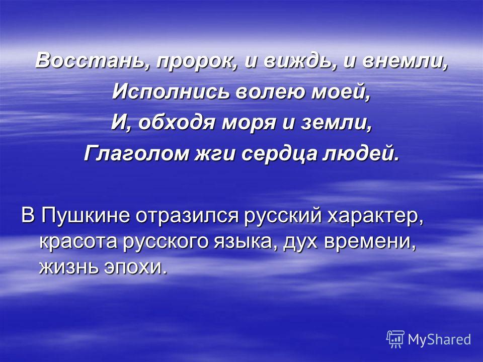Восстань, пророк, и виждь, и внемли, Исполнись волею моей, И, обходя моря и земли, Глаголом жги сердца людей. В Пушкине отразился русский характер, красота русского языка, дух времени, жизнь эпохи.