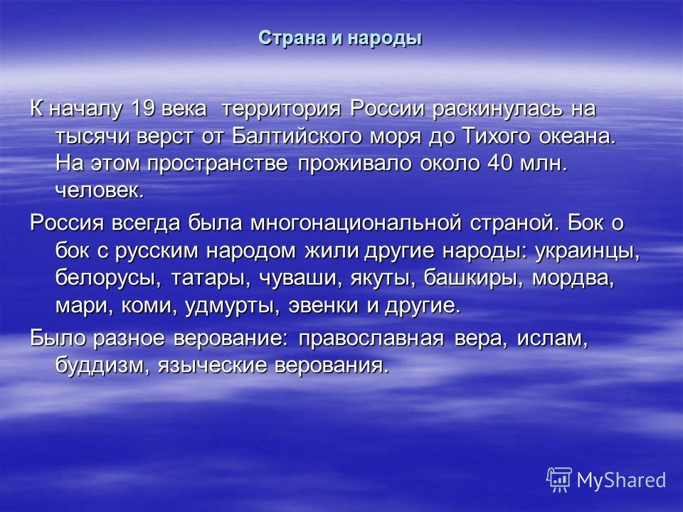 Страна и народы К началу 19 века территория России раскинулась на тысячи верст от Балтийского моря до Тихого океана. На этом пространстве проживало около 40 млн. человек. Россия всегда была многонациональной страной. Бок о бок с русским народом жили