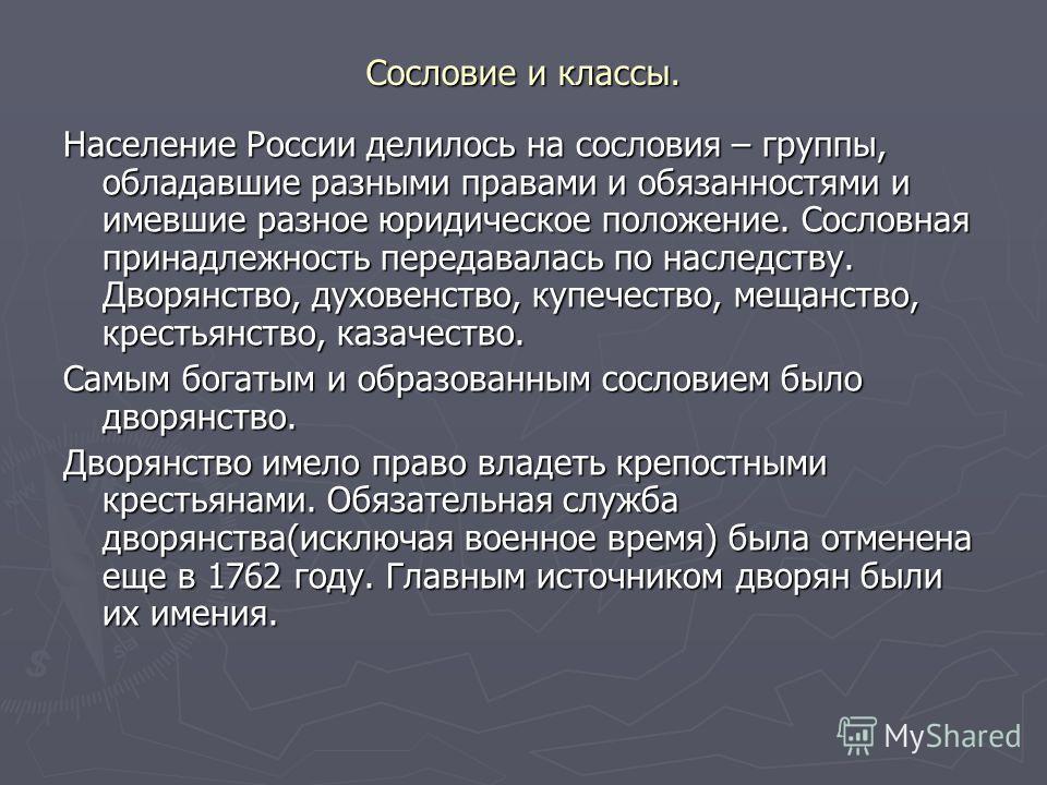 Сословие и классы. Население России делилось на сословия – группы, обладавшие разными правами и обязанностями и имевшие разное юридическое положение. Сословная принадлежность передавалась по наследству. Дворянство, духовенство, купечество, мещанство,