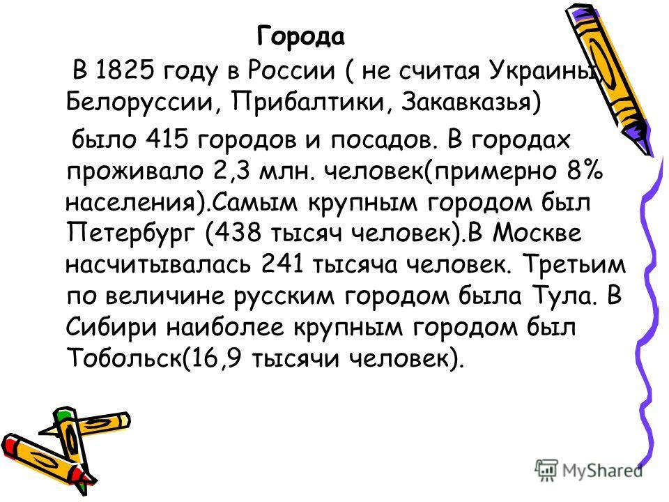 Города В 1825 году в России ( не считая Украины, Белоруссии, Прибалтики, Закавказья) было 415 городов и посадов. В городах проживало 2,3 млн. человек(примерно 8% населения).Самым крупным городом был Петербург (438 тысяч человек).В Москве насчитывалас
