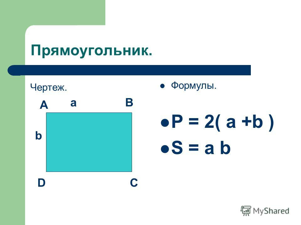 Прямоугольник. Чертеж. Формулы. Р = 2( а +b ) S = a b A B DC a b