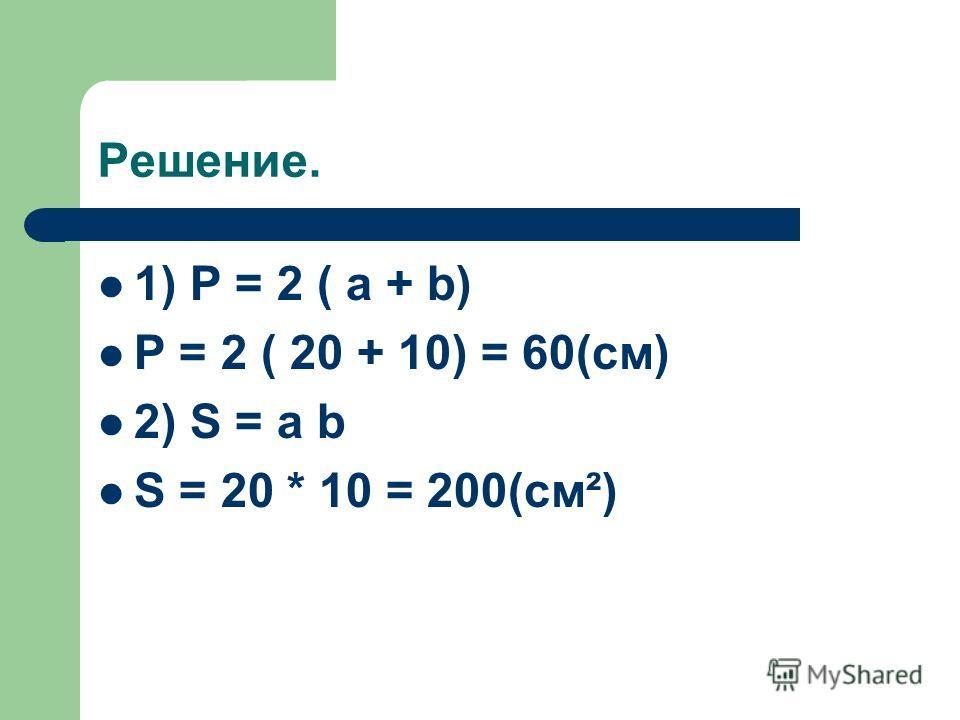 Решение. 1) P = 2 ( a + b) P = 2 ( 20 + 10) = 60(cм) 2) S = a b S = 20 * 10 = 200(cм²)