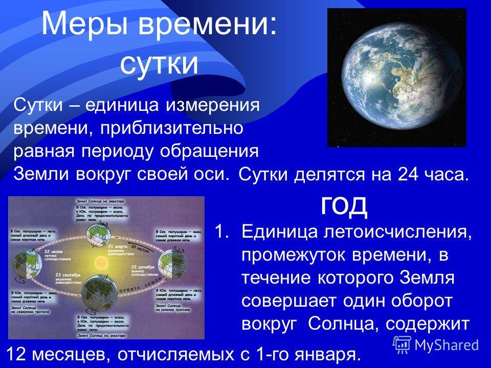 Меры времени: сутки год Сутки – единица измерения времени, приблизительно равная периоду обращения Земли вокруг своей оси. Сутки делятся на 24 часа. 1.Единица летоисчисления, промежуток времени, в течение которого Земля совершает один оборот вокруг С
