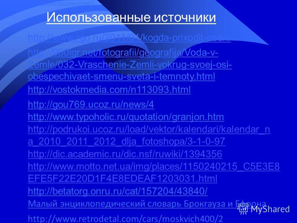 Использованные источники http://www.rgo.ru/2011/01/kogda-prixodit-osen/ http://900igr.net/fotografii/geografija/Voda-v- Zemle/032-Vraschenie-Zemli-vokrug-svoej-osi- obespechivaet-smenu-sveta-i-temnoty.html http://vostokmedia.com/n113093.html http://g
